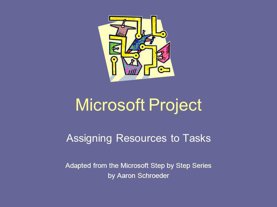 Microsoft Project Assigning Resources to Tasks Adapted from the Microsoft Step by Step Series by Aaron Schroeder
