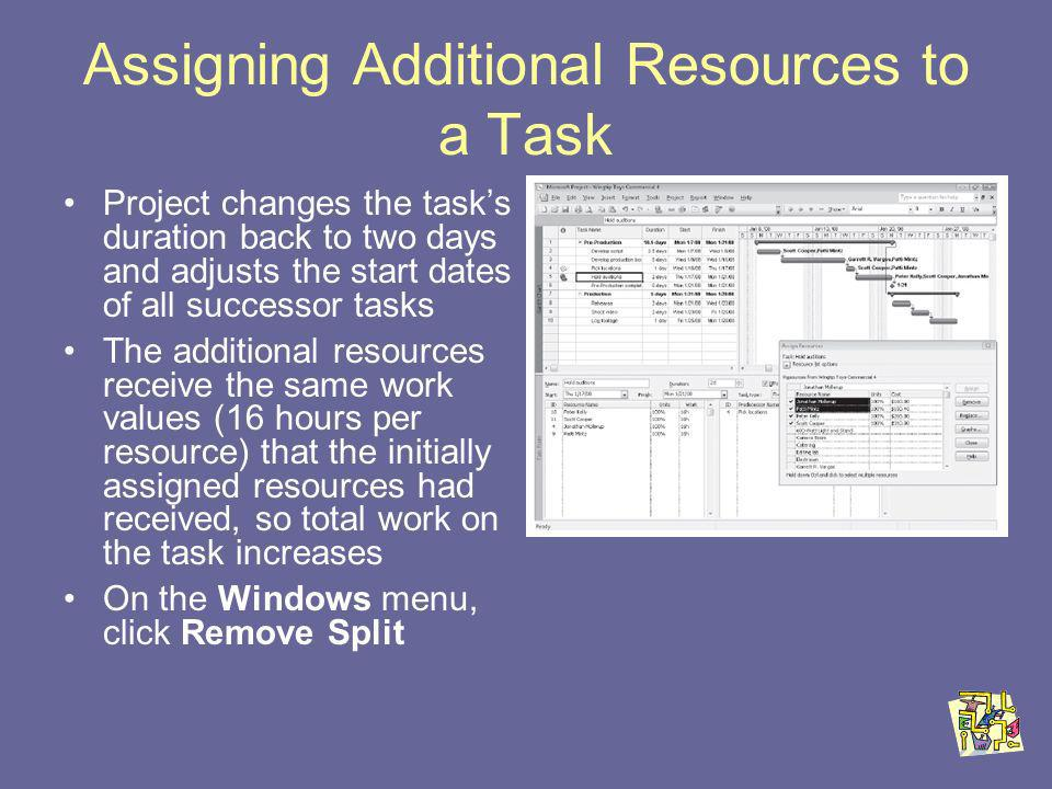 Assigning Additional Resources to a Task Project changes the tasks duration back to two days and adjusts the start dates of all successor tasks The additional resources receive the same work values (16 hours per resource) that the initially assigned resources had received, so total work on the task increases On the Windows menu, click Remove Split