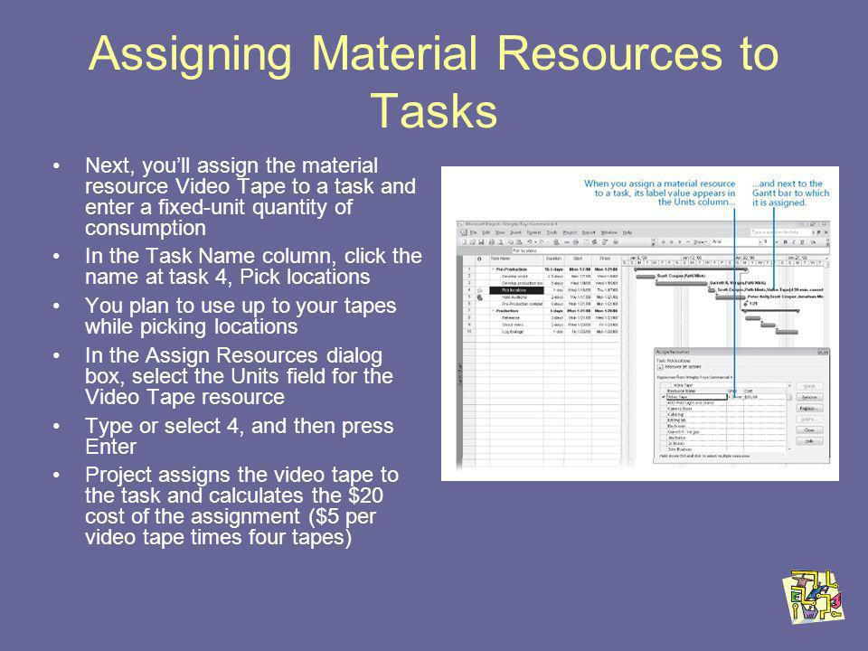 Assigning Material Resources to Tasks Next, youll assign the material resource Video Tape to a task and enter a fixed-unit quantity of consumption In the Task Name column, click the name at task 4, Pick locations You plan to use up to your tapes while picking locations In the Assign Resources dialog box, select the Units field for the Video Tape resource Type or select 4, and then press Enter Project assigns the video tape to the task and calculates the $20 cost of the assignment ($5 per video tape times four tapes)