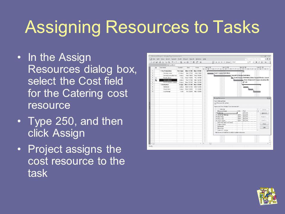 Assigning Resources to Tasks In the Assign Resources dialog box, select the Cost field for the Catering cost resource Type 250, and then click Assign Project assigns the cost resource to the task