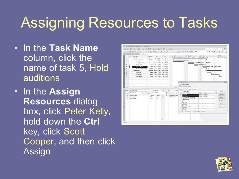 Assigning Resources to Tasks In the Task Name column, click the name of task 5, Hold auditions In the Assign Resources dialog box, click Peter Kelly, hold down the Ctrl key, click Scott Cooper, and then click Assign