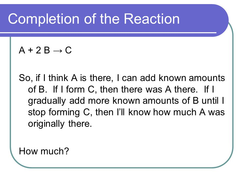 Completion of the Reaction A + 2 B C So, if I think A is there, I can add known amounts of B.