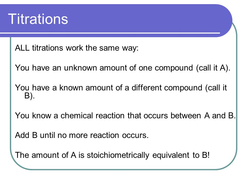 Titrations ALL titrations work the same way: You have an unknown amount of one compound (call it A).