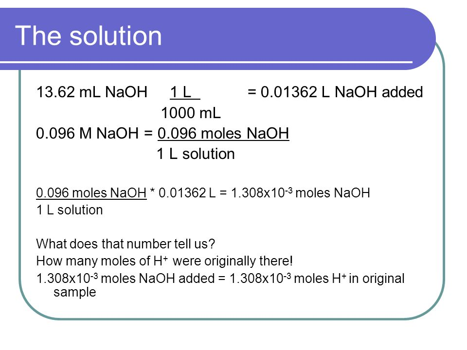 The solution mL NaOH 1 L = L NaOH added 1000 mL M NaOH = moles NaOH 1 L solution moles NaOH * L = 1.308x10 -3 moles NaOH 1 L solution What does that number tell us.