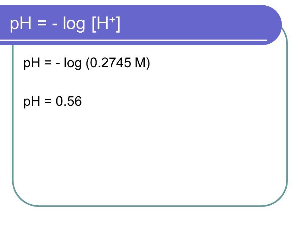 pH = - log [H + ] pH = - log (0.2745 M) pH = 0.56