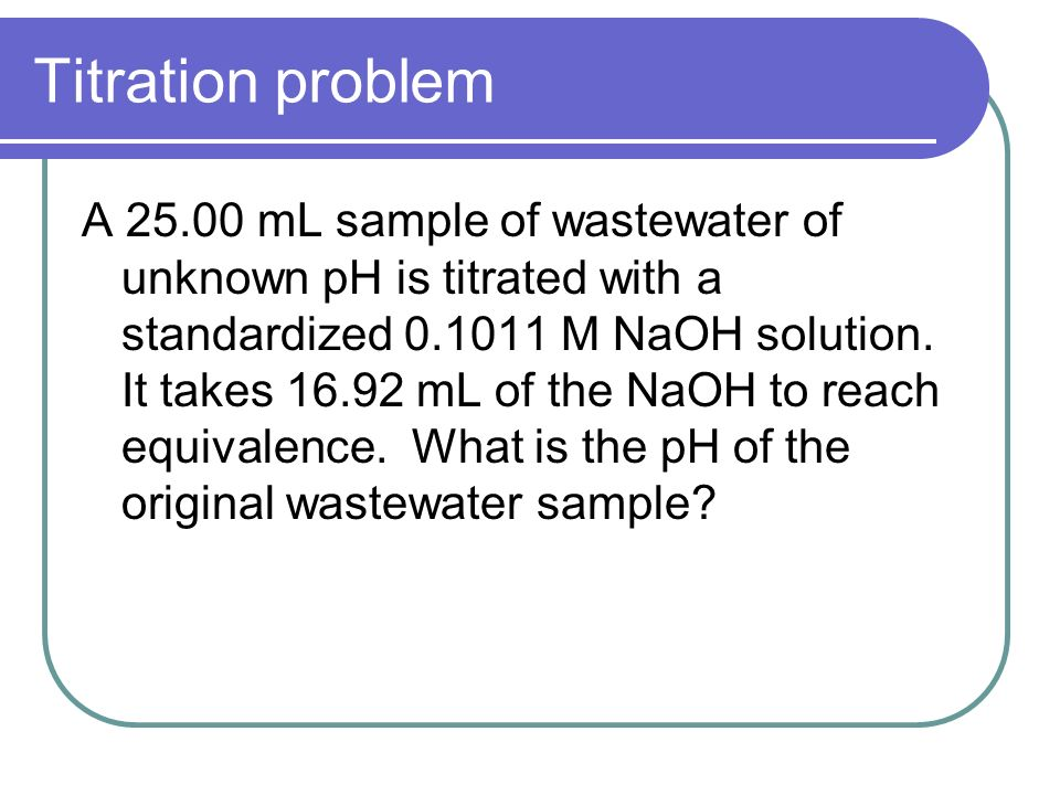 Titration problem A mL sample of wastewater of unknown pH is titrated with a standardized M NaOH solution.