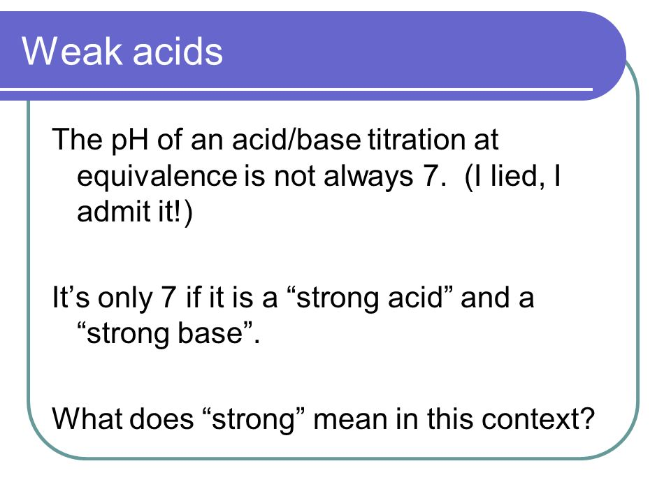 Weak acids The pH of an acid/base titration at equivalence is not always 7.