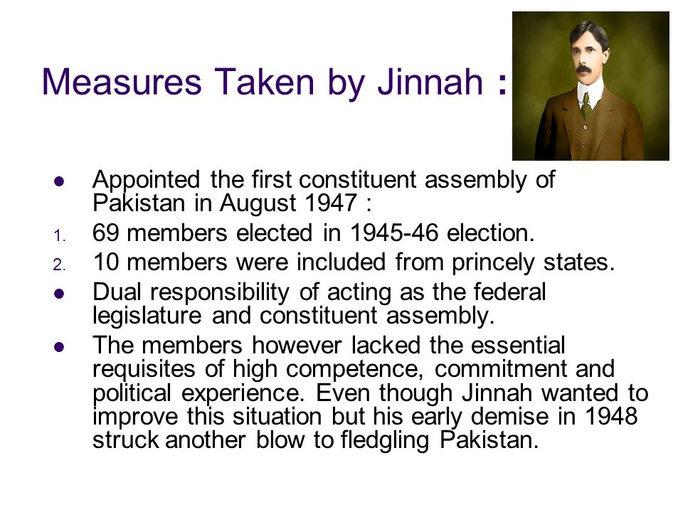 Measures Taken by Jinnah : Appointed the first constituent assembly of Pakistan in August 1947 : 1. 69 members elected in 1945-46 election. 2. 10 memb