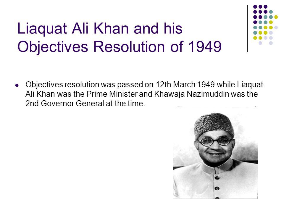 Liaquat Ali Khan and his Objectives Resolution of 1949 Objectives resolution was passed on 12th March 1949 while Liaquat Ali Khan was the Prime Minist