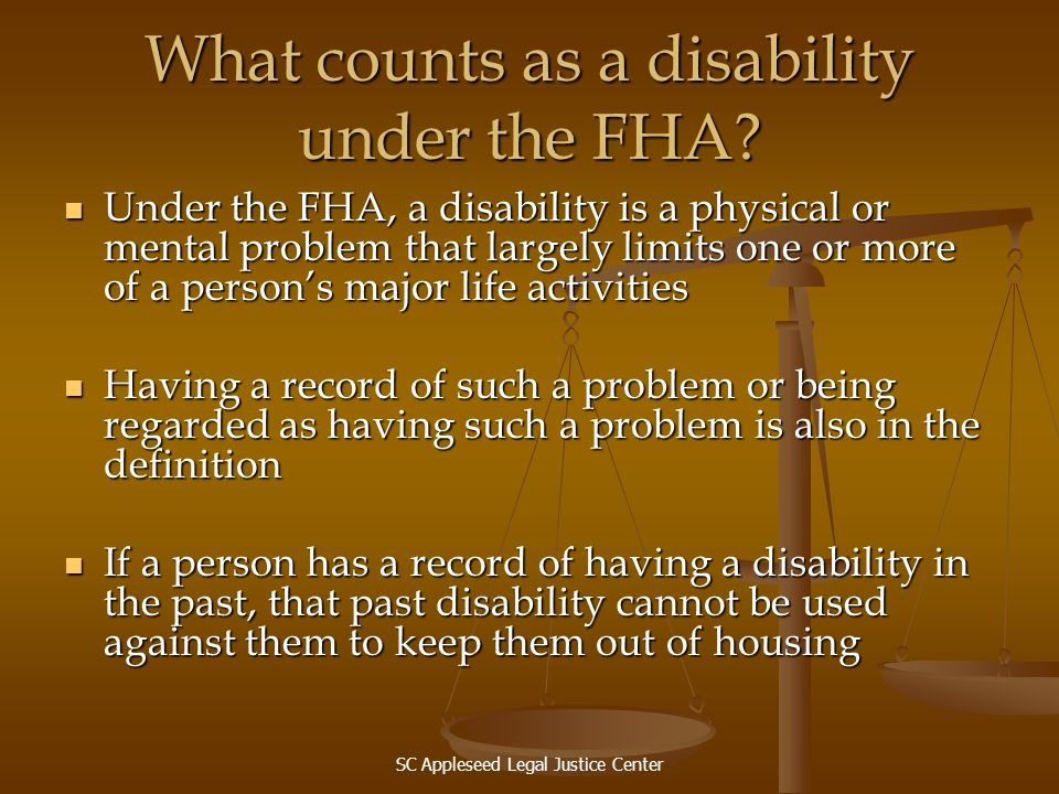 SC Appleseed Legal Justice Center What counts as a disability under the FHA? Under the FHA, a disability is a physical or mental problem that largely