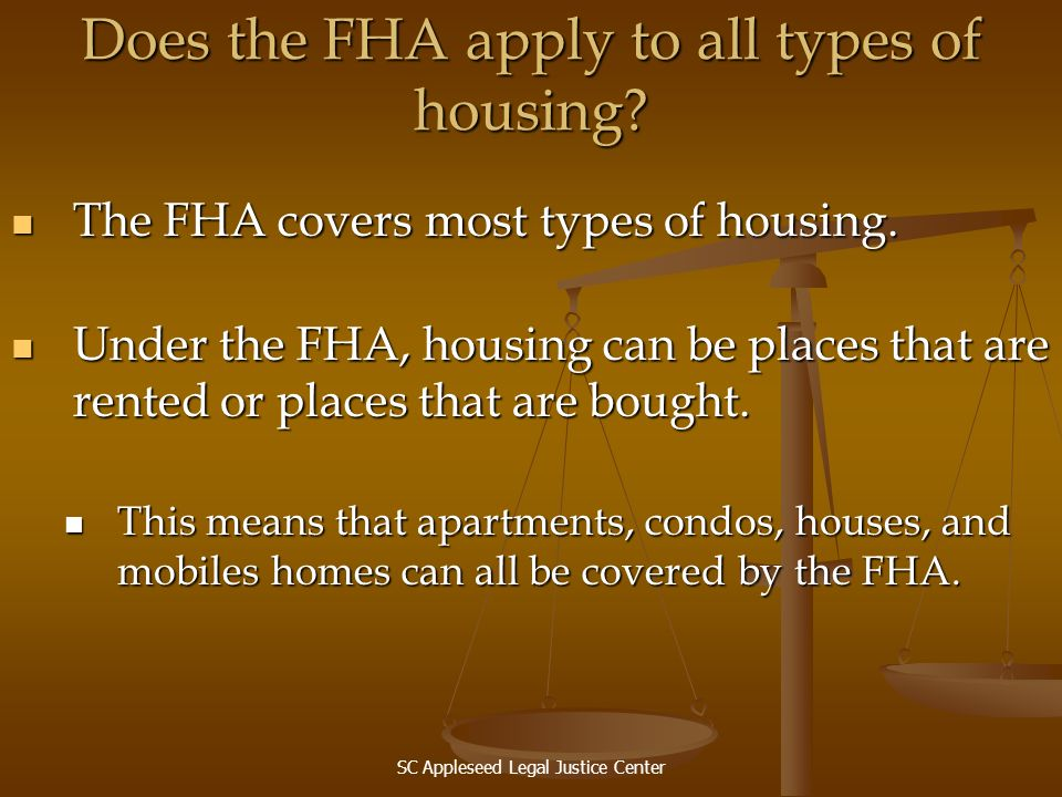 SC Appleseed Legal Justice Center Does the FHA apply to all types of housing? The FHA covers most types of housing. The FHA covers most types of housi