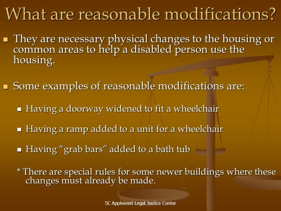 SC Appleseed Legal Justice Center What are reasonable modifications? They are necessary physical changes to the housing or common areas to help a disa