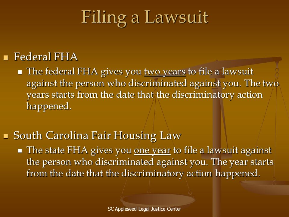 SC Appleseed Legal Justice Center Filing a Lawsuit Federal FHA Federal FHA The federal FHA gives you two years to file a lawsuit against the person wh