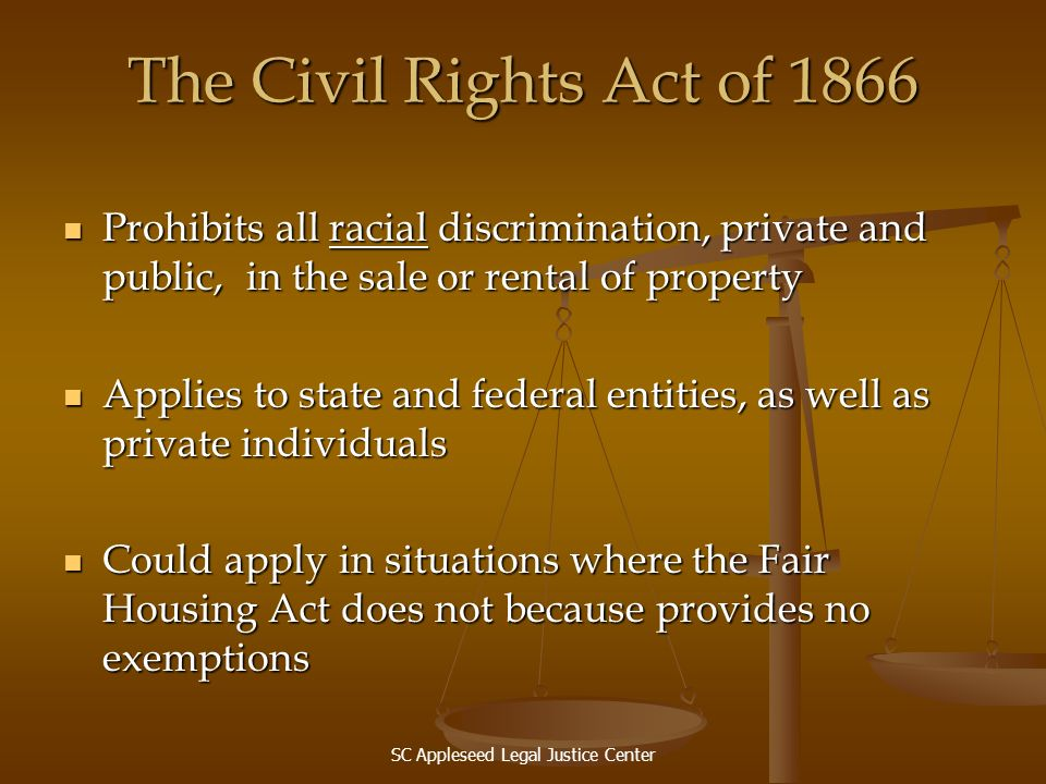 SC Appleseed Legal Justice Center The Civil Rights Act of 1866 Prohibits all racial discrimination, private and public, in the sale or rental of prope