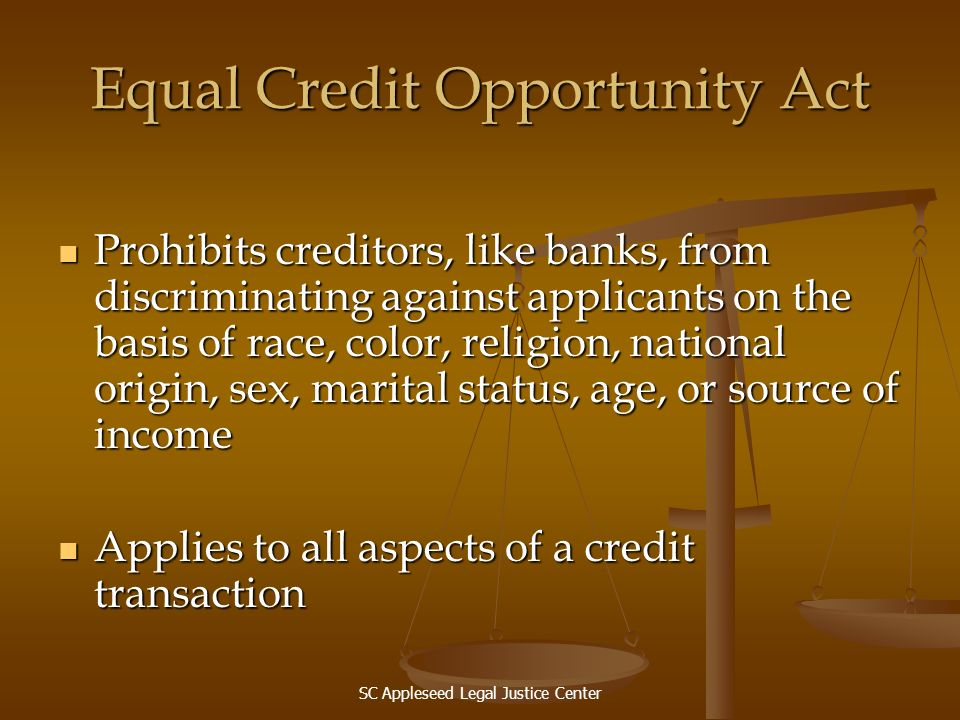SC Appleseed Legal Justice Center Equal Credit Opportunity Act Prohibits creditors, like banks, from discriminating against applicants on the basis of