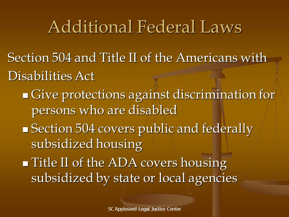 SC Appleseed Legal Justice Center Additional Federal Laws Section 504 and Title II of the Americans with Disabilities Act Give protections against dis