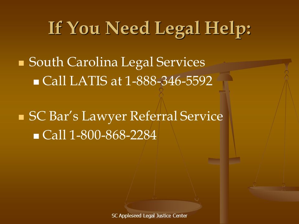SC Appleseed Legal Justice Center If You Need Legal Help: South Carolina Legal Services Call LATIS at 1-888-346-5592 SC Bars Lawyer Referral Service C