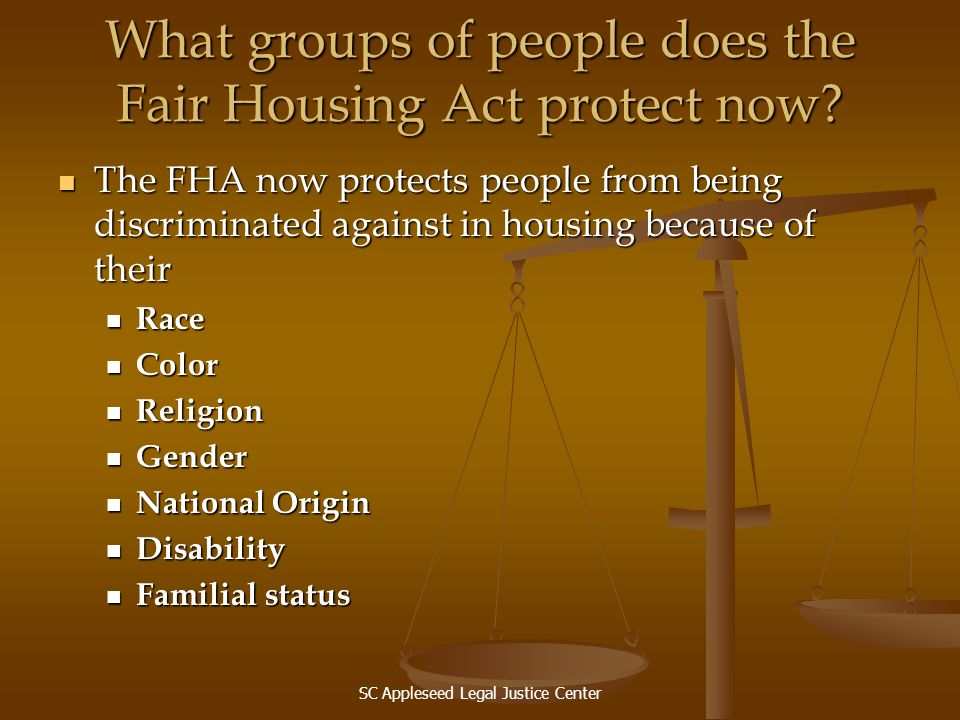 SC Appleseed Legal Justice Center What groups of people does the Fair Housing Act protect now? The FHA now protects people from being discriminated ag