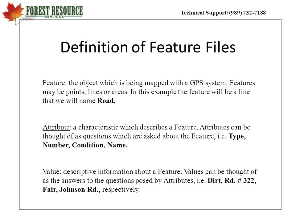 Technical Support: (989) 732-7188 Definition of Feature Files Feature: the object which is being mapped with a GPS system. Features may be points, lin