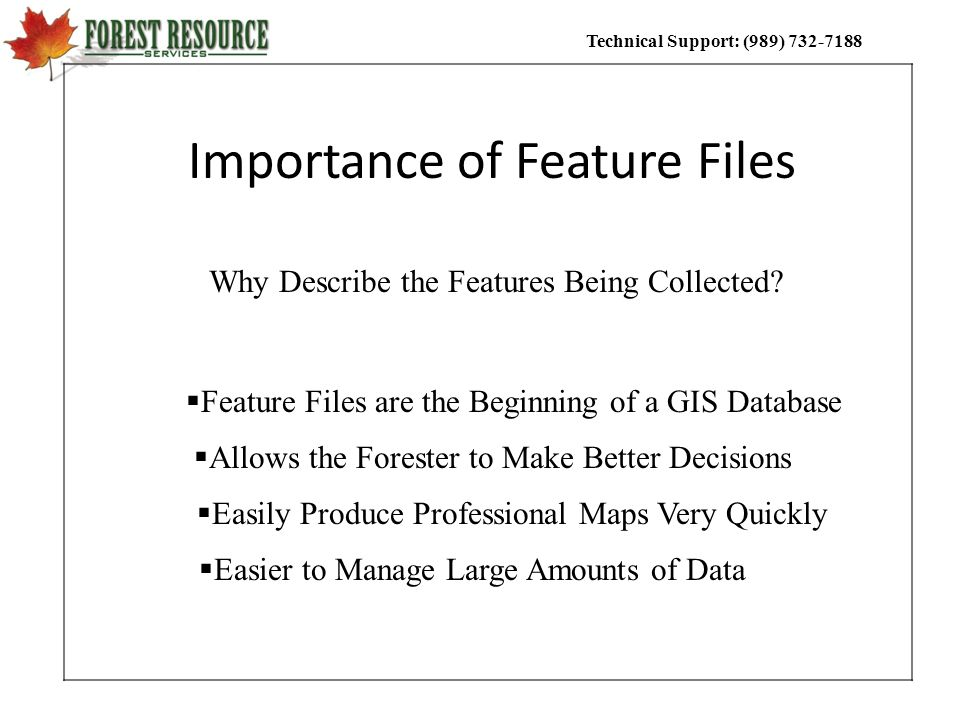 Technical Support: (989) 732-7188 Importance of Feature Files Feature Files are the Beginning of a GIS Database Why Describe the Features Being Collec