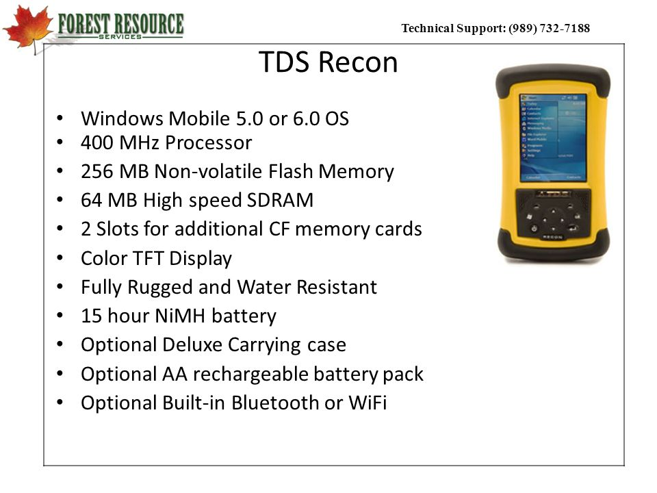 Technical Support: (989) 732-7188 TDS Recon Windows Mobile 5.0 or 6.0 OS 400 MHz Processor 256 MB Non-volatile Flash Memory 64 MB High speed SDRAM 2 S