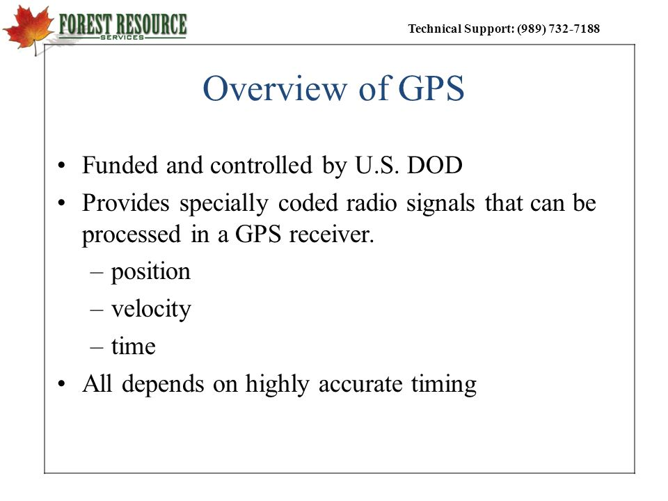 Technical Support: (989) 732-7188 Overview of GPS Funded and controlled by U.S. DOD Provides specially coded radio signals that can be processed in a