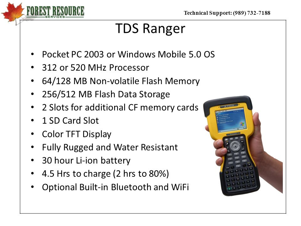 Technical Support: (989) 732-7188 TDS Ranger Pocket PC 2003 or Windows Mobile 5.0 OS 312 or 520 MHz Processor 64/128 MB Non-volatile Flash Memory 256/
