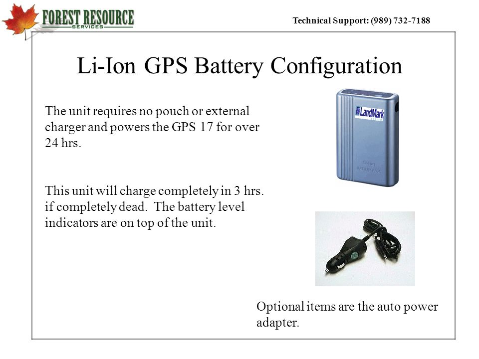 Technical Support: (989) 732-7188 Li-Ion GPS Battery Configuration The unit requires no pouch or external charger and powers the GPS 17 for over 24 hr