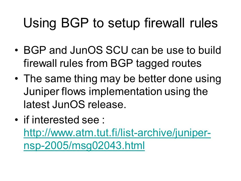 Using BGP to setup firewall rules BGP and JunOS SCU can be use to build firewall rules from BGP tagged routes The same thing may be better done using