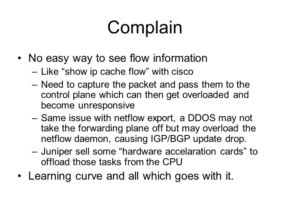 Complain No easy way to see flow information –Like show ip cache flow with cisco –Need to capture the packet and pass them to the control plane which