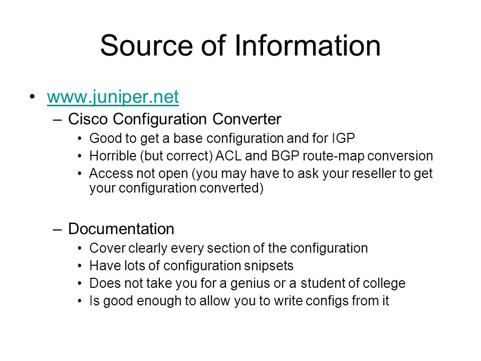 Source of Information www.juniper.net –Cisco Configuration Converter Good to get a base configuration and for IGP Horrible (but correct) ACL and BGP r