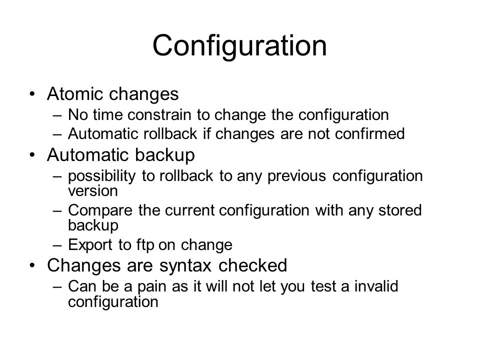 Configuration Atomic changes –No time constrain to change the configuration –Automatic rollback if changes are not confirmed Automatic backup –possibi