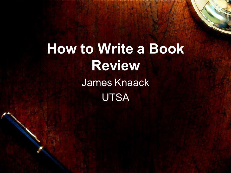 How to Write a Book Review James Knaack UTSA