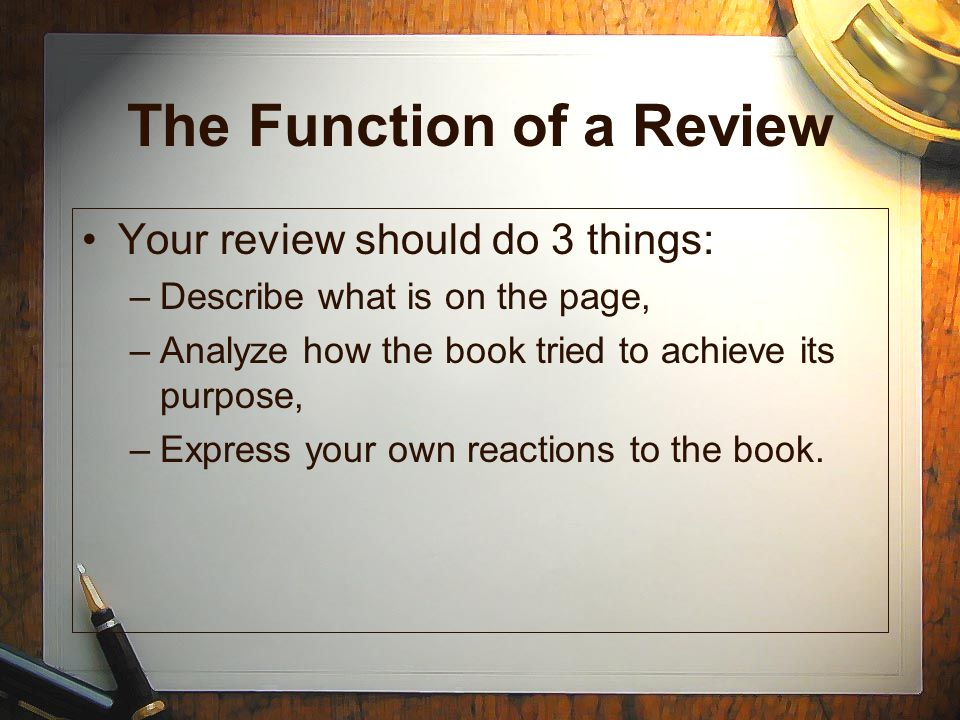 The Function of a Review Your review should do 3 things: –Describe what is on the page, –Analyze how the book tried to achieve its purpose, –Express y