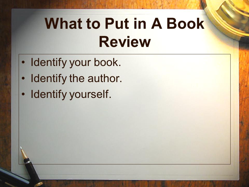 What to Put in A Book Review Identify your book. Identify the author. Identify yourself.