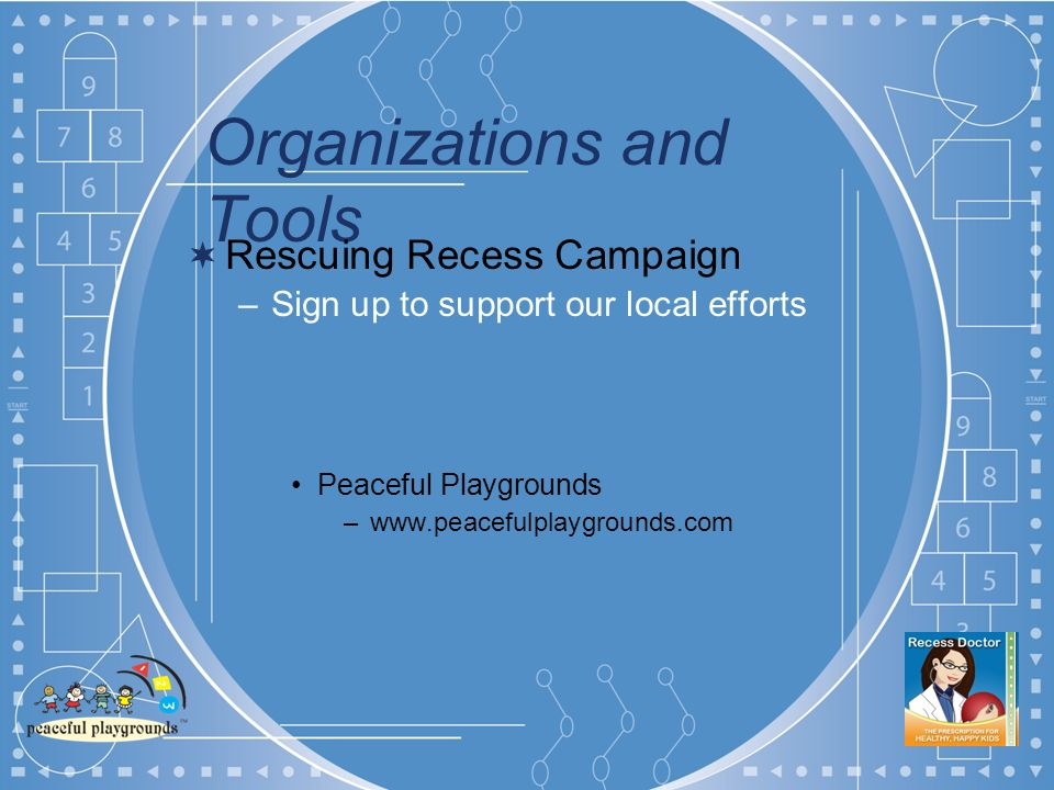 Organizations and Tools Rescuing Recess Campaign –Sign up to support our local efforts Peaceful Playgrounds –