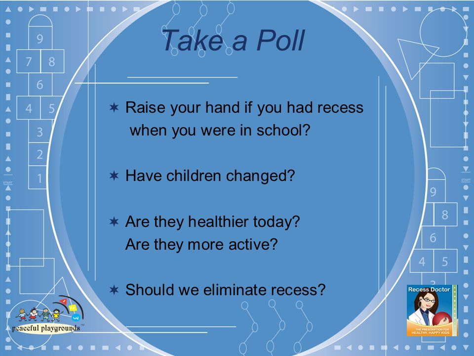Take a Poll Raise your hand if you had recess when you were in school.