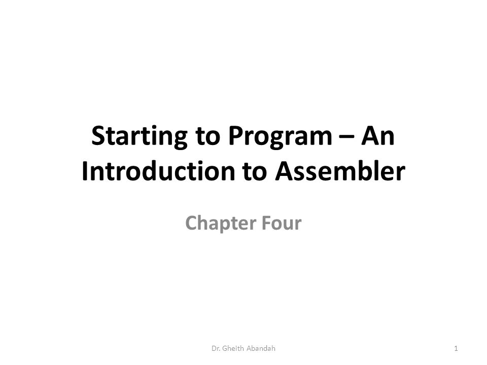 Starting to Program – An Introduction to Assembler Chapter Four Dr. Gheith Abandah1