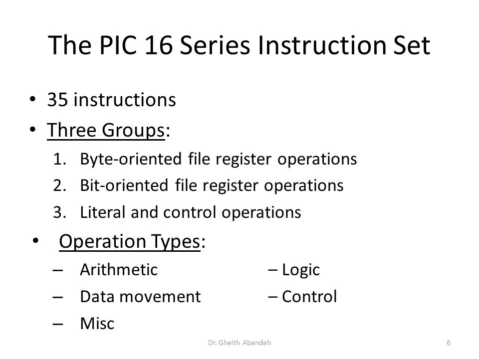 The PIC 16 Series Instruction Set Dr. Gheith Abandah6 35 instructions Three Groups: 1.Byte-oriented file register operations 2.Bit-oriented file regis