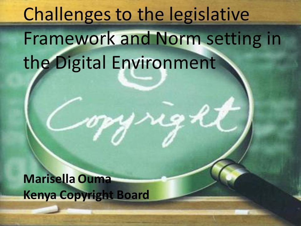 Challenges to the legislative Framework and Norm setting in the Digital Environment Marisella Ouma Kenya Copyright Board