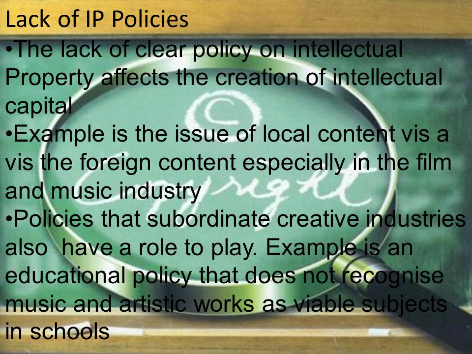 Lack of IP Policies The lack of clear policy on intellectual Property affects the creation of intellectual capital Example is the issue of local content vis a vis the foreign content especially in the film and music industry Policies that subordinate creative industries also have a role to play.