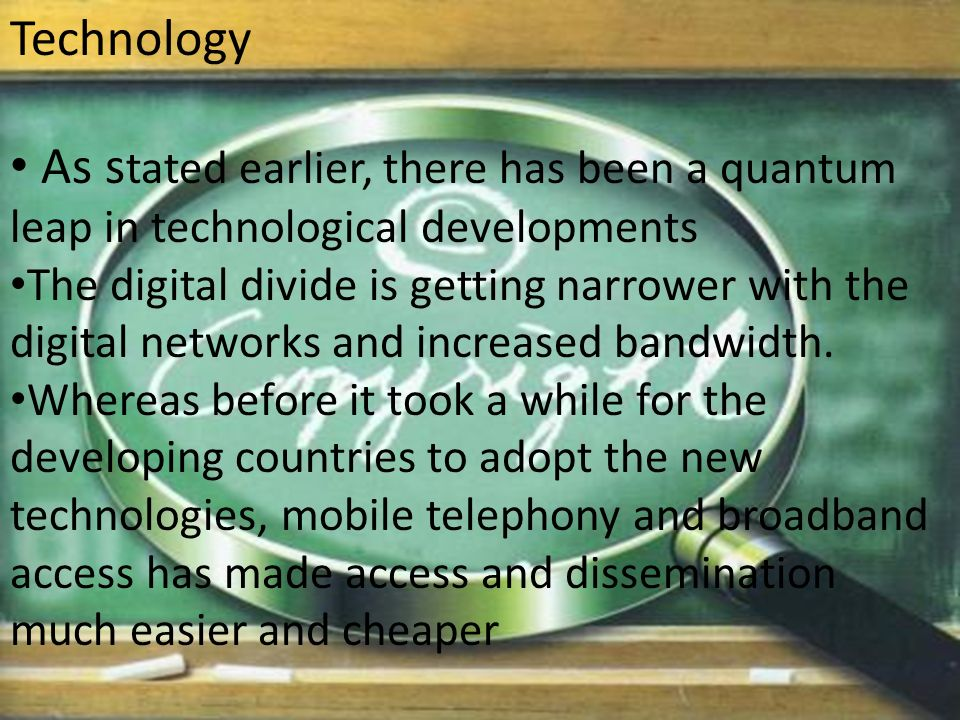 Technology As s tated earlier, there has been a quantum leap in technological developments The digital divide is getting narrower with the digital networks and increased bandwidth.