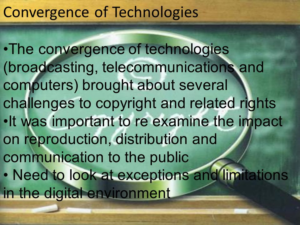 Convergence of Technologies The convergence of technologies (broadcasting, telecommunications and computers) brought about several challenges to copyright and related rights It was important to re examine the impact on reproduction, distribution and communication to the public Need to look at exceptions and limitations in the digital environment