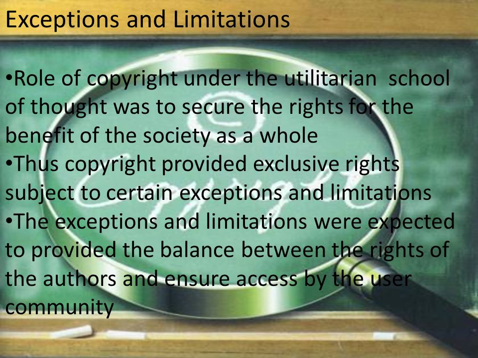 Exceptions and Limitations Role of copyright under the utilitarian school of thought was to secure the rights for the benefit of the society as a whole Thus copyright provided exclusive rights subject to certain exceptions and limitations The exceptions and limitations were expected to provided the balance between the rights of the authors and ensure access by the user community