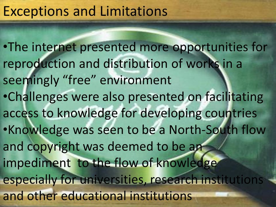 Exceptions and Limitations The internet presented more opportunities for reproduction and distribution of works in a seemingly free environment Challenges were also presented on facilitating access to knowledge for developing countries Knowledge was seen to be a North-South flow and copyright was deemed to be an impediment to the flow of knowledge especially for universities, research institutions and other educational institutions