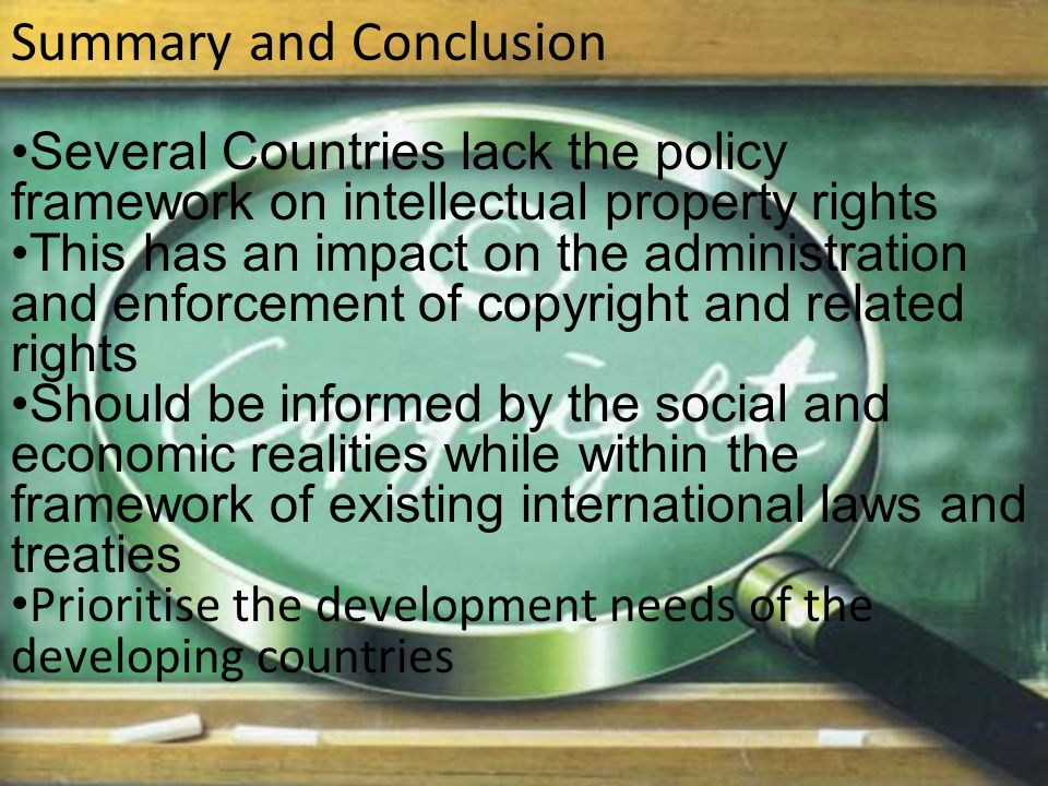 Summary and Conclusion Several Countries lack the policy framework on intellectual property rights This has an impact on the administration and enforcement of copyright and related rights Should be informed by the social and economic realities while within the framework of existing international laws and treaties Prioritise the development needs of the developing countries