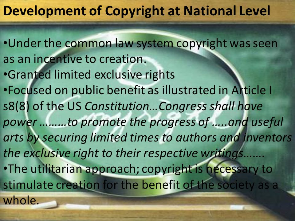 Development of Copyright at National Level Under the common law system copyright was seen as an incentive to creation.