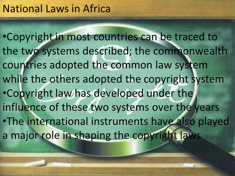 National Laws in Africa Copyright in most countries can be traced to the two systems described; the commonwealth countries adopted the common law system while the others adopted the copyright system Copyright law has developed under the influence of these two systems over the years The international instruments have also played a major role in shaping the copyright laws