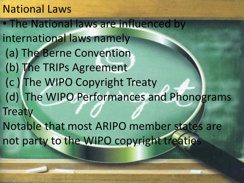 National Laws The National laws are influenced by international laws namely (a) The Berne Convention (b) The TRIPs Agreement (c ) The WIPO Copyright Treaty (d) The WIPO Performances and Phonograms Treaty Notable that most ARIPO member states are not party to the WIPO copyright treaties