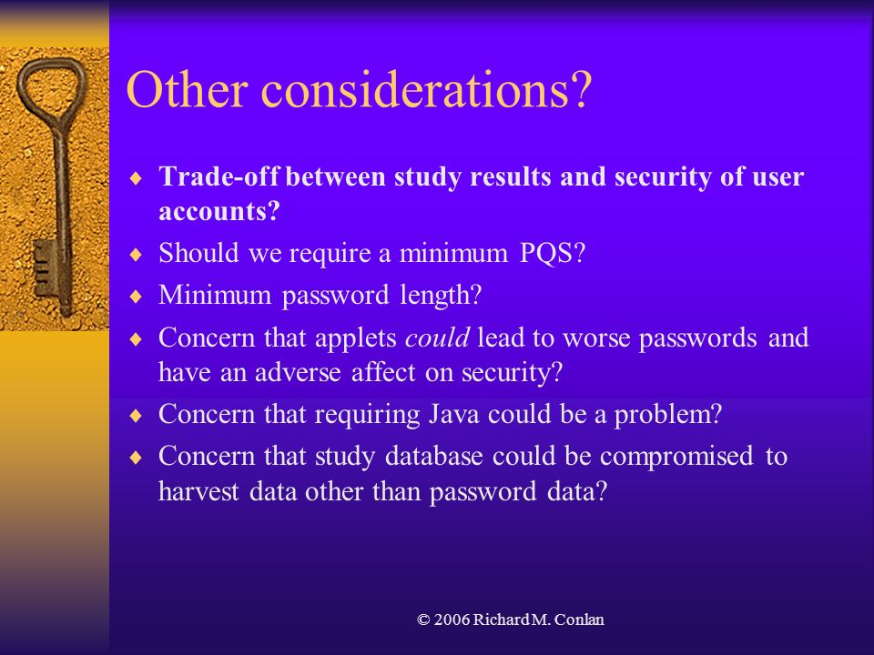 © 2006 Richard M. Conlan Other considerations? Trade-off between study results and security of user accounts? Should we require a minimum PQS? Minimum